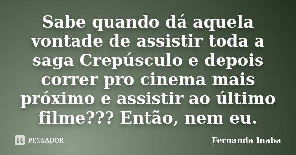Sabe quando dá aquela vontade de assistir toda a saga Crepúsculo e depois correr pro cinema mais próximo e assistir ao último filme??? Então, nem eu.... Frase de Fernanda Inaba.
