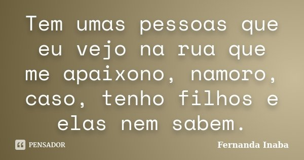 Tem umas pessoas que eu vejo na rua que me apaixono, namoro, caso, tenho filhos e elas nem sabem.... Frase de Fernanda Inaba.