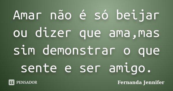 Amar não é só beijar ou dizer que ama,mas sim demonstrar o que sente e ser amigo.... Frase de Fernanda Jennifer.