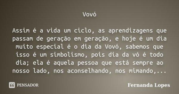 Vovó Assim é a vida um ciclo, as aprendizagens que passam de geração em geração, e hoje é um dia muito especial é o dia da Vovó, sabemos que isso é um simbolism... Frase de Fernanda Lopes.
