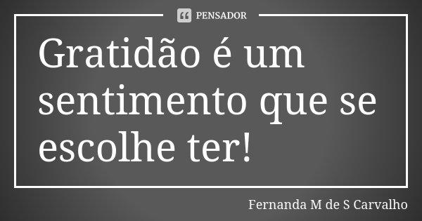 Gratidão é um sentimento que se escolhe ter!... Frase de Fernanda M de S Carvalho..