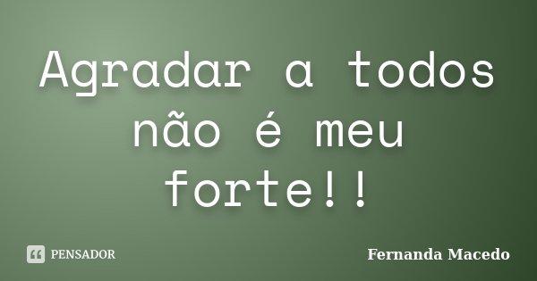 Agradar a todos não é meu forte!!... Frase de Fernanda Macedo.