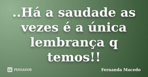 ..Há a saudade as vezes é a única lembrança q temos!!... Frase de Fernanda Macedo.