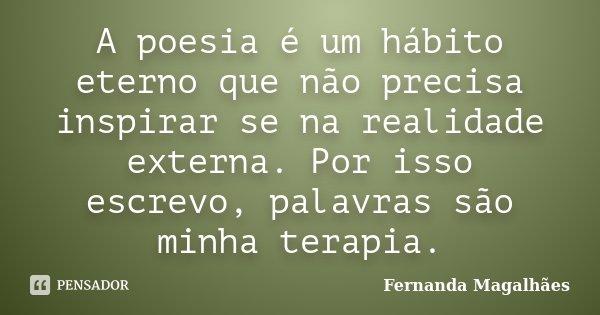 A poesia é um hábito eterno que não precisa inspirar se na realidade externa. Por isso escrevo, palavras são minha terapia.... Frase de Fernanda Magalhaes.