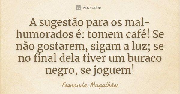 A sugestão para os mal-humorados é: tomem café! Se não gostarem, sigam a luz; se no final dela tiver um buraco negro, se joguem!... Frase de Fernanda Magalhães.