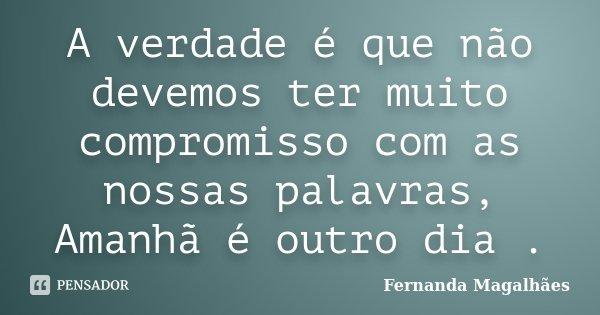 A verdade é que não devemos ter muito compromisso com as nossas palavras, Amanhã é outro dia .... Frase de Fernanda Magalhaes.