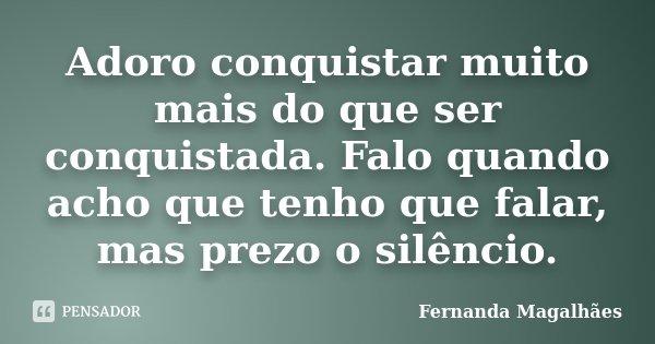 Adoro conquistar muito mais do que ser conquistada. Falo quando acho que tenho que falar, mas prezo o silêncio.... Frase de Fernanda Magalhaes.