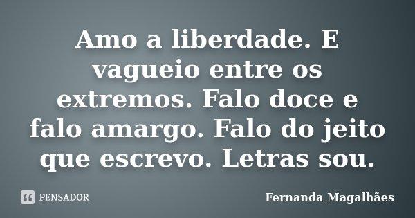 Amo a liberdade. E vagueio entre os extremos. Falo doce e falo amargo. Falo do jeito que escrevo. Letras sou.... Frase de Fernanda Magalhaes.