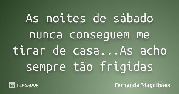 As noites de sábado nunca conseguem me tirar de casa...As acho sempre tão frigidas... Frase de Fernanda Magalhães.