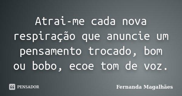 Atrai-me cada nova respiração que anuncie um pensamento trocado, bom ou bobo, ecoe tom de voz.... Frase de Fernanda Magalhaes.