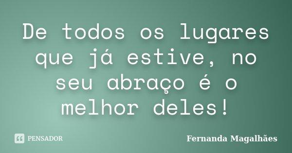 De todos os lugares que já estive, no seu abraço é o melhor deles!... Frase de Fernanda Magalhães.