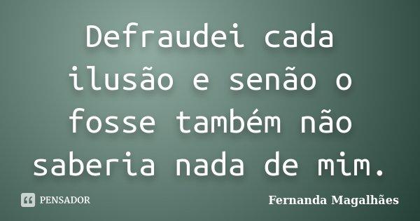 Defraudei cada ilusão e senão o fosse também não saberia nada de mim.... Frase de Fernanda Magalhaes.