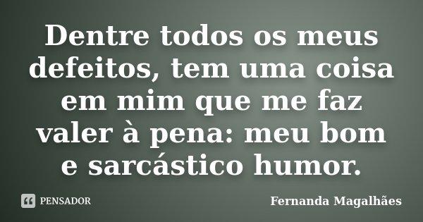 Dentre todos os meus defeitos, tem uma coisa em mim que me faz valer à pena: meu bom e sarcástico humor.... Frase de Fernanda Magalhaes.