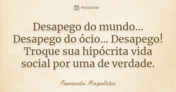 Desapego do mundo... Desapego do ócio... Desapego! Troque sua hipócrita vida social por uma de verdade.... Frase de Fernanda Magalhães.