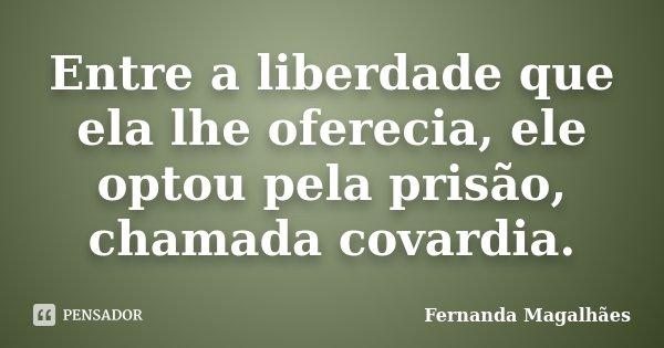 Entre a liberdade que ela lhe oferecia, ele optou pela prisão, chamada covardia.... Frase de Fernanda Magalhães.