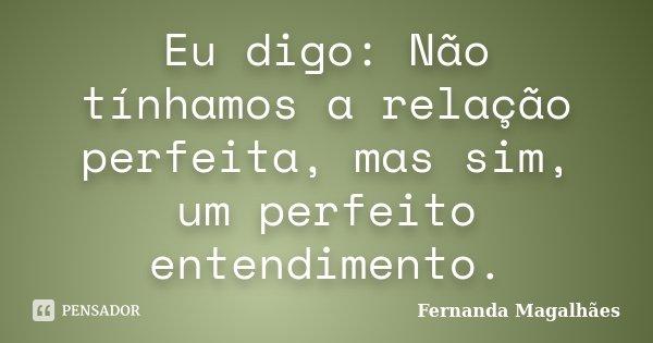 Eu digo: Não tínhamos a relação perfeita, mas sim, um perfeito entendimento.... Frase de Fernanda Magalhaes.