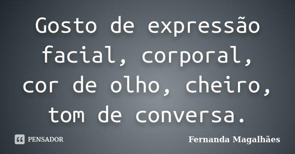 Gosto de expressão facial, corporal, cor de olho, cheiro, tom de conversa.... Frase de Fernanda Magalhaes.