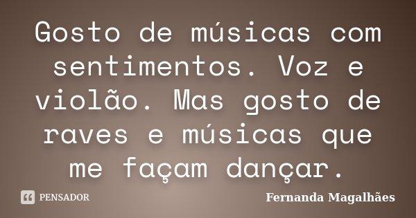 Gosto de músicas com sentimentos. Voz e violão. Mas gosto de raves e músicas que me façam dançar.... Frase de Fernanda Magalhaes.