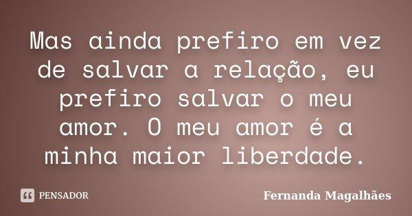Mas ainda prefiro em vez de salvar a relação, eu prefiro salvar o meu amor. O meu amor é a minha maior liberdade.... Frase de Fernanda Magalhães.