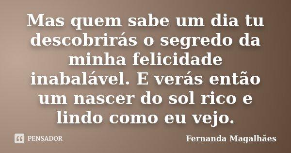 Mas, quem sabe um dia tu descobrirás o segredo da minha felicidade inabalável. E verás então um nascer do sol rico e lindo como eu vejo.... Frase de Fernanda Magalhaes.