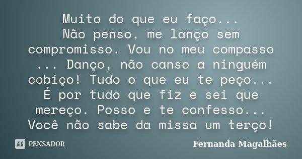Muito do que eu faço... Não penso, me lanço sem compromisso. Vou no meu compasso ... Danço, não canso a ninguém cobiço! Tudo o que eu te peço... É por tudo que ... Frase de Fernanda Magalhães.