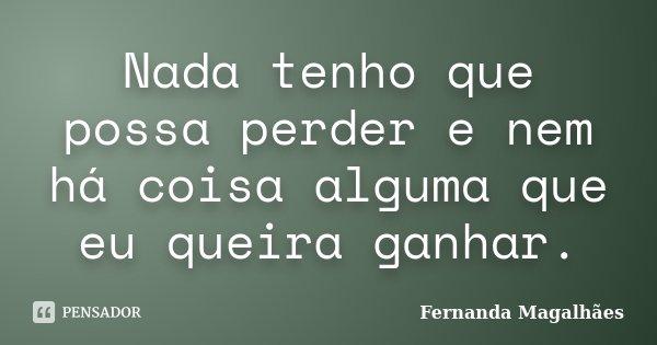 Nada tenho que possa perder e nem há coisa alguma que eu queira ganhar.... Frase de Fernanda Magalhaes.