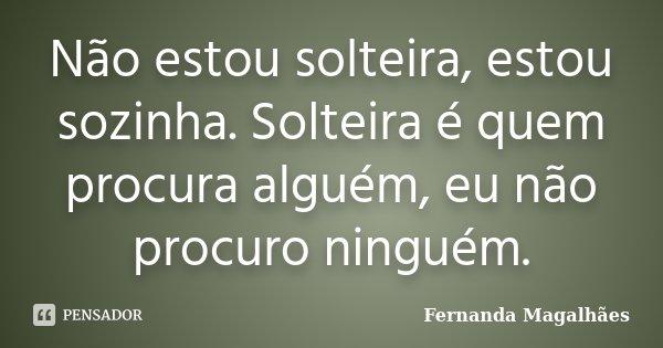 Não estou solteira, estou sozinha. Solteira é quem procura alguém, eu não procuro ninguém.... Frase de Fernanda Magalhães.
