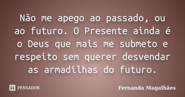 Não me apego ao passado, ou ao futuro. O Presente ainda é o Deus que mais me submeto e respeito sem querer desvendar as armadilhas do futuro.... Frase de Fernanda Magalhaes.