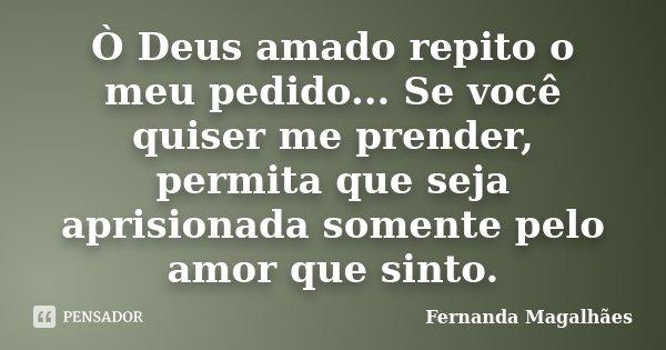 Ò Deus amado repito o meu pedido... Se você quiser me prender, permita que seja aprisionada somente pelo amor que sinto.... Frase de Fernanda Magalhaes.