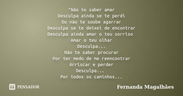 """Não te saber amar Desculpa ainda se te perdi Ou não te soube agarrar Desculpa se te deixei de encontrar Desculpa ainda amar o teu sorriso Amar o teu olhar... Frase de Fernanda Magalhães."