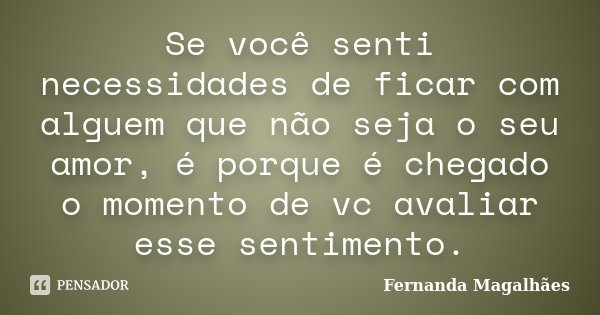 Se você senti necessidades de ficar com alguem que não seja o seu amor, é porque é chegado o momento de vc avaliar esse sentimento.... Frase de Fernanda Magalhaes.