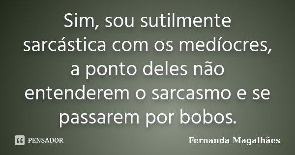 Sim, sou sutilmente sarcástica com os medíocres, a ponto deles não entenderem o sarcasmo e se passarem por bobos.... Frase de Fernanda Magalhaes.