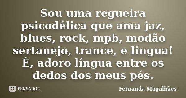 Sou uma regueira psicodélica que ama jaz, blues, rock, mpb, modão sertanejo, trance, e lingua! È, adoro língua entre os dedos dos meus pés.... Frase de Fernanda Magalhaes.