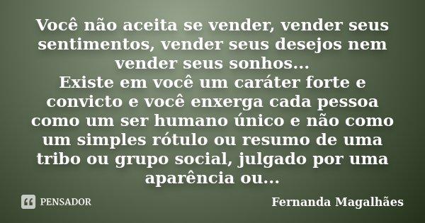Você não aceita se vender, vender seus sentimentos, vender seus desejos nem vender seus sonhos... Existe em você um caráter forte e convicto e você enxerga cada... Frase de Fernanda Magalhães.