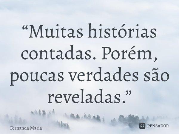 """""""Muitas histórias contadas. Porém, poucas verdades são reveladas.""""... Frase de Fernanda Maria."""