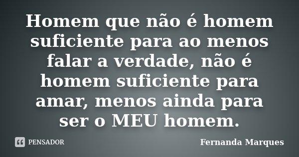 Homem que não é homem suficiente para ao menos falar a verdade, não é homem suficiente para amar, menos ainda para ser o MEU homem.... Frase de Fernanda Marques.
