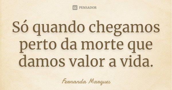 Só Quando Chegamos Perto Da Morte Que... Fernanda Marques