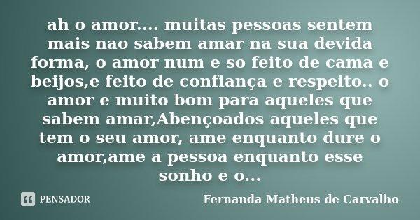 ah o amor.... muitas pessoas sentem mais nao sabem amar na sua devida forma, o amor num e so feito de cama e beijos,e feito de confiança e respeito.. o amor e m... Frase de Fernanda Matheus de Carvalho.