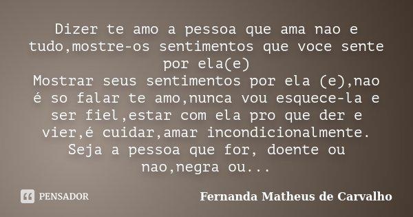 Dizer te amo a pessoa que ama nao e tudo,mostre-os sentimentos que voce sente por ela(e) Mostrar seus sentimentos por ela (e),nao é so falar te amo,nunca vou es... Frase de Fernanda Matheus de Carvalho.