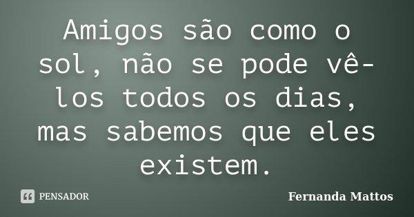 Amigos são como o sol, não se pode vê-los todos os dias, mas sabemos que eles existem.... Frase de Fernanda Mattos.