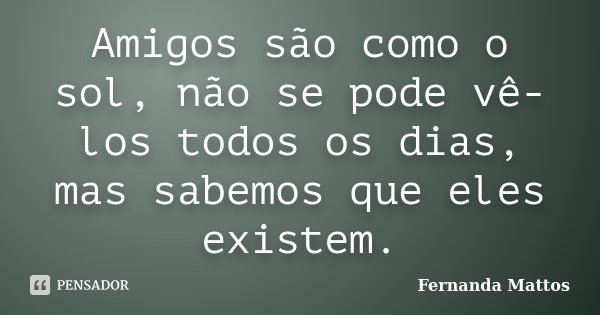 Amigos são como o sol,não se pode vê-los todos os dias,mas sabemos que eles existem.... Frase de Fernanda Mattos.