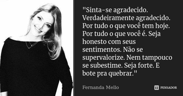 """""""Sinta-se agradecido. Verdadeiramente agradecido. Por tudo o que você tem hoje. Por tudo o que você é. Seja honesto com seus sentimentos. Não se sup... Frase de Fernanda Mello."""