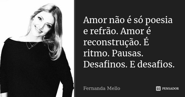 Amor não é só poesia e refrão. Amor é reconstrução. É ritmo. Pausas. Desafinos. E desafios.... Frase de Fernanda Mello.
