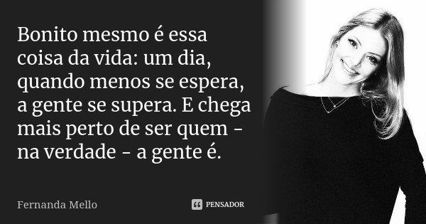 Bonito mesmo é essa coisa da vida: um dia, quando menos se espera, a gente se supera. E chega mais perto de ser quem - na verdade - a gente é.... Frase de Fernanda Mello.