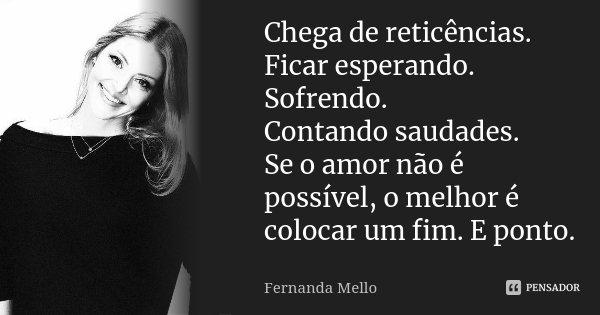 Chega de reticências. Ficar esperando. Sofrendo. Contando saudades. Se o amor não é possível, o melhor é colocar um fim. E ponto.... Frase de Fernanda Mello.