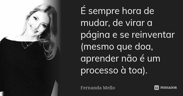 É sempre hora de mudar, de virar a página e se reinventar (mesmo que doa, aprender não é um processo à toa).... Frase de Fernanda Mello.