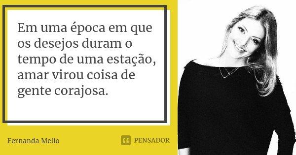 Em uma época em que os desejos duram o tempo de uma estação, amar virou coisa de gente corajosa.... Frase de Fernanda Mello.