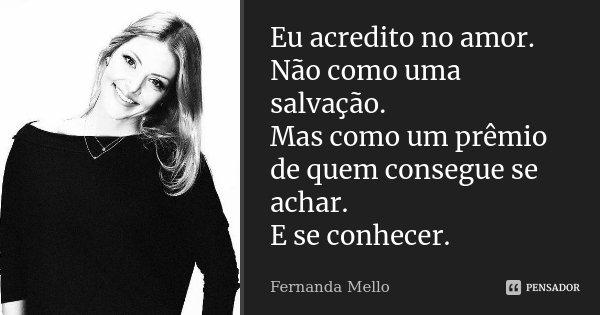 Eu acredito no amor. Não como uma salvação. Mas como um prêmio de quem consegue se achar. E se conhecer.... Frase de Fernanda Mello.