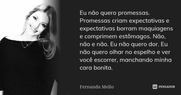 Eu não quero promessas. Promessas criam expectativas e expectativas borram maquiagens e comprimem estômagos. Não, não e não. Eu não quero dor. Eu não quero olha... Frase de Fernanda Mello.