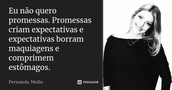 Eu não quero promessas. Promessas criam expectativas e expectativas borram maquiagens e comprimem estômagos.... Frase de Fernanda Mello.